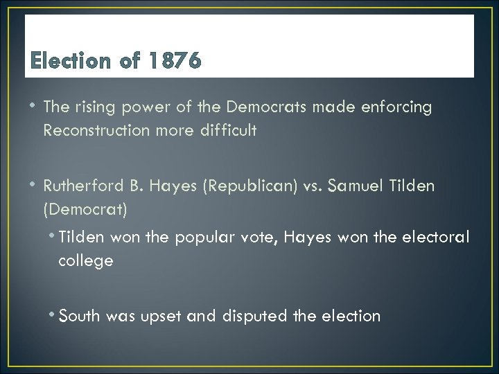 Election of 1876 • The rising power of the Democrats made enforcing Reconstruction more