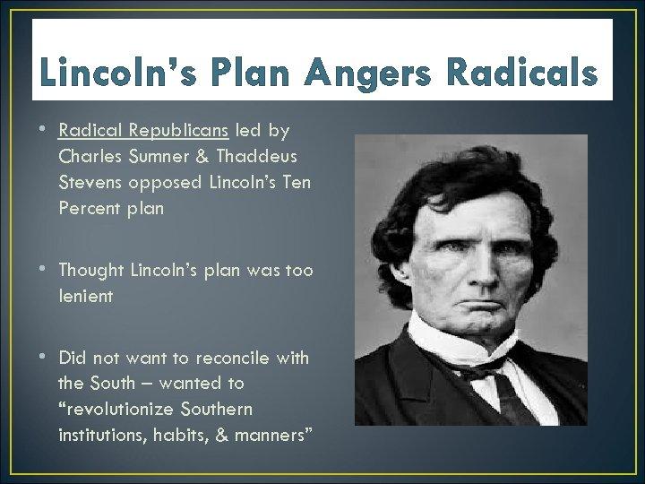 Lincoln's Plan Angers Radicals • Radical Republicans led by Charles Sumner & Thaddeus Stevens