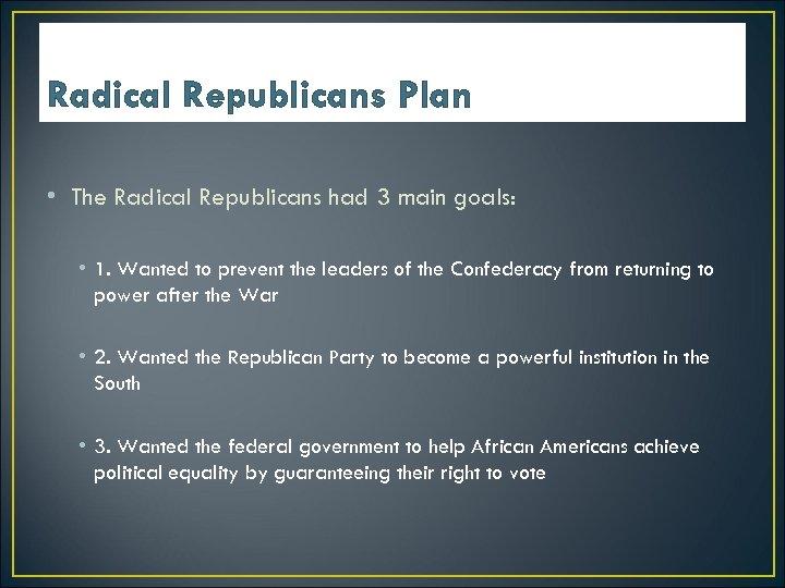 Radical Republicans Plan • The Radical Republicans had 3 main goals: • 1. Wanted