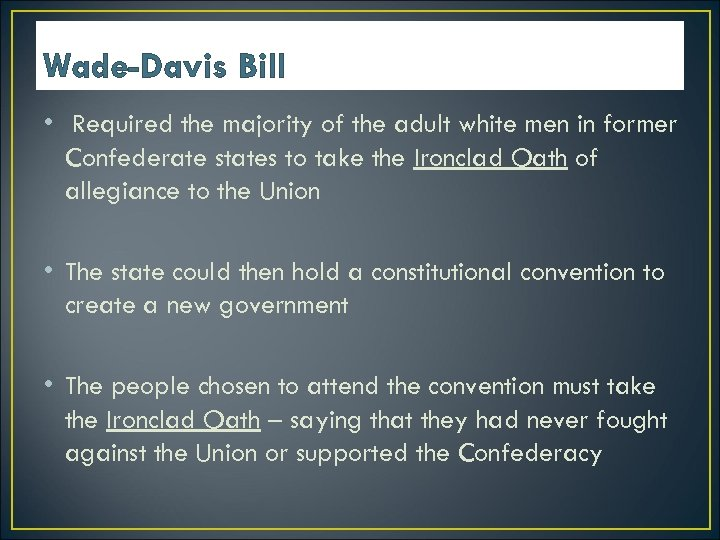 Wade-Davis Bill • Required the majority of the adult white men in former Confederate