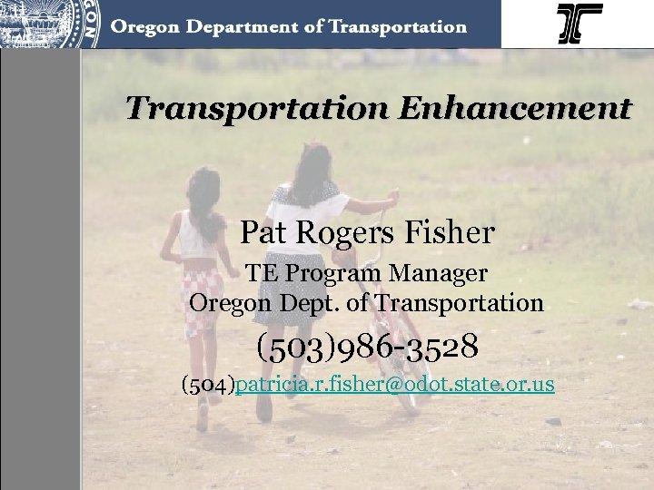 Transportation Enhancement Pat Rogers Fisher TE Program Manager Oregon Dept. of Transportation (503)986 -3528