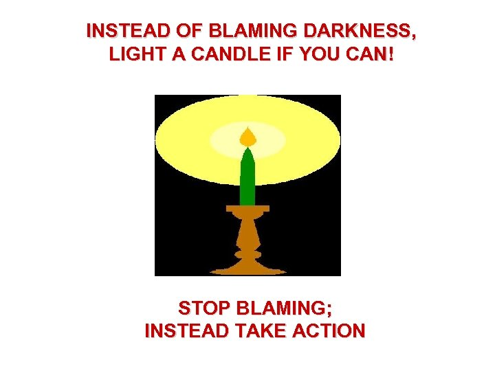 INSTEAD OF BLAMING DARKNESS, LIGHT A CANDLE IF YOU CAN! STOP BLAMING; INSTEAD TAKE
