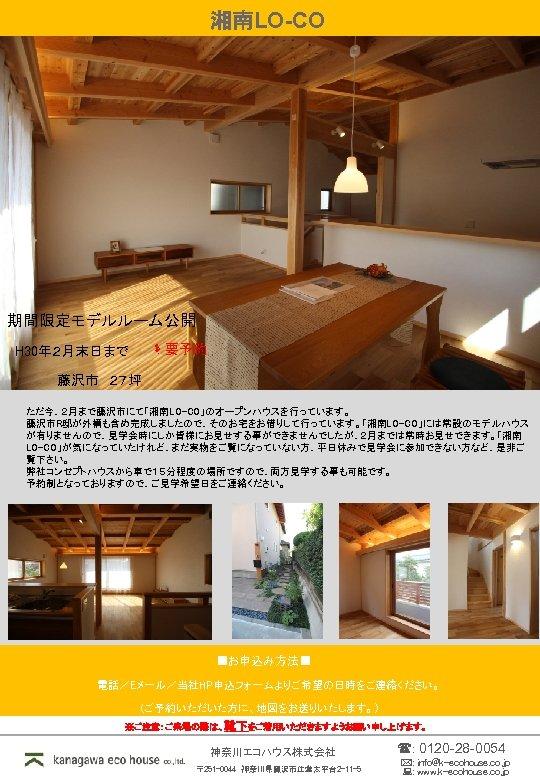湘南LO-CO 期間限定モデルルーム公開 要予約 H 30年2月末日まで 藤沢市 27坪 ただ今、2月まで藤沢市にて「湘南LO-CO」のオープンハウスを行っています。 藤沢市R邸が外構も含め完成しましたので、そのお宅をお借りして行っています。「湘南LO-CO」には常設のモデルハウス が有りませんので、見学会時にしか皆様にお見せする事ができませんでしたが、2月までは常時お見せできます。「湘南 LO-CO」が気になっていたけれど、まだ実物をご覧になっていない方、平日休みで見学会に参加できない方など、是非ご 覧下さい。 弊社コンセプトハウスから車で15分程度の場所ですので、両方見学する事も可能です。 予約制となっておりますので、ご見学希望日をご連絡ください。 ■お申込み方法■