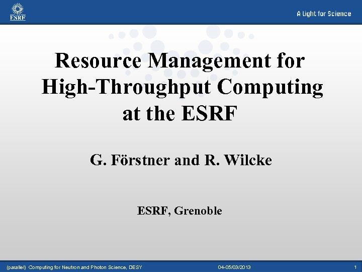 Resource Management for High-Throughput Computing at the ESRF G. Förstner and R. Wilcke ESRF,
