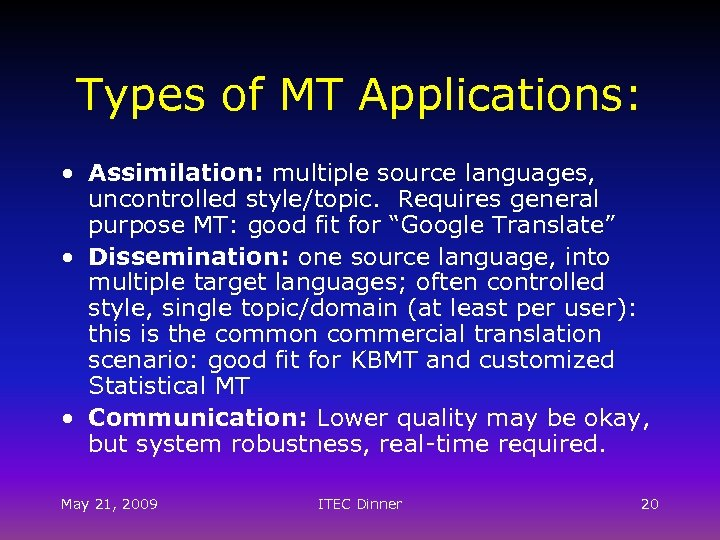 Types of MT Applications: • Assimilation: multiple source languages, uncontrolled style/topic. Requires general purpose