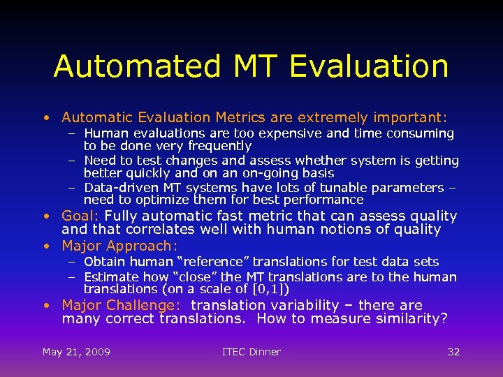 Automated MT Evaluation • Automatic Evaluation Metrics are extremely important: – Human evaluations are