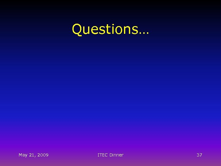 Questions… May 21, 2009 ITEC Dinner 37