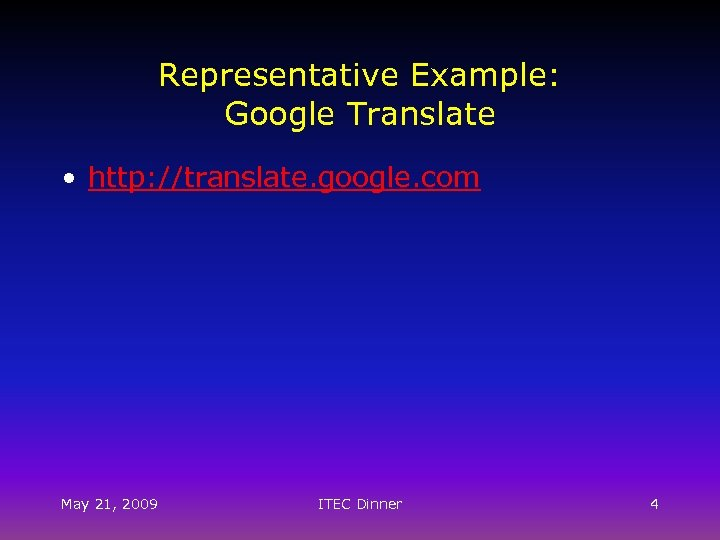 Representative Example: Google Translate • http: //translate. google. com May 21, 2009 ITEC Dinner