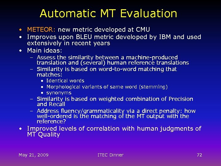 Automatic MT Evaluation • METEOR: new metric developed at CMU • Improves upon BLEU