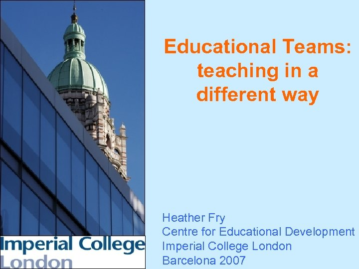 Educational Teams: teaching in a different way Heather Fry Centre for Educational Development Imperial