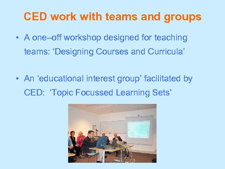 CED work with teams and groups • A one–off workshop designed for teaching teams: