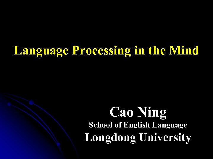 Language Processing in the Mind Cao Ning School of English Language Longdong University