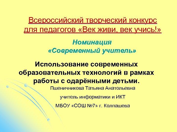 Всероссийский творческий конкурс для педагогов «Век живи, век учись!» Номинация «Современный учитель» Использование современных