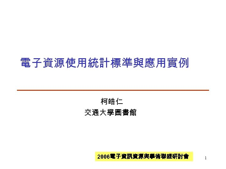 電子資源使用統計標準與應用實例 柯皓仁 交通大學圖書館 2006電子資訊資源與學術聯盟研討會 1