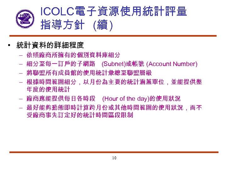ICOLC電子資源使用統計評量 指導方針 (續 ) • 統計資料的詳細程度 依照廠商所擁有的個別資料庫細分 細分至每一訂戶的子網路 (Subnet)或帳號 (Account Number) 將聯盟所有成員館的使用統計彙總至聯盟層級 根據時間範圍細分,以月份為主要的統計涵蓋單位,並能提供整 年度的使用統計