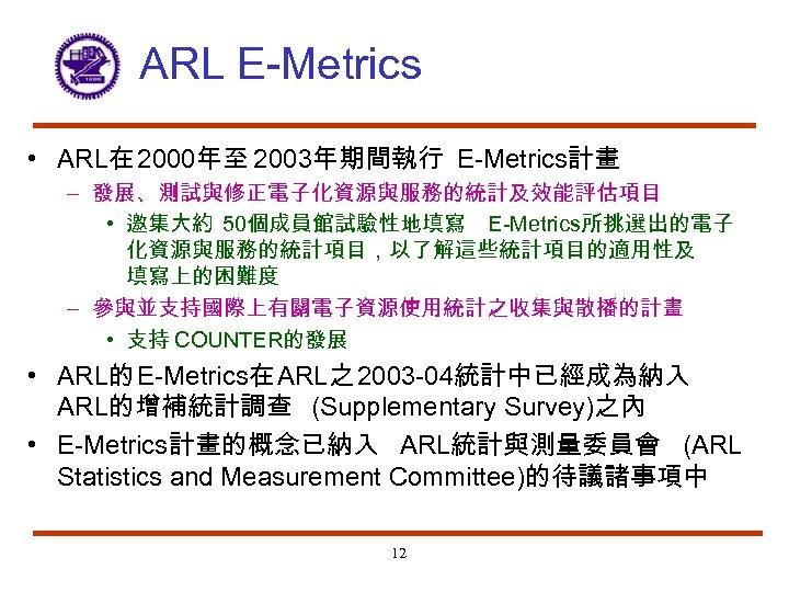 ARL E-Metrics • ARL在 2000年至 2003年期間執行 E-Metrics計畫 – 發展、測試與修正電子化資源與服務的統計及效能評估項目 • 邀集大約 50個成員館試驗性地填寫 E-Metrics所挑選出的電子 化資源與服務的統計項目,以了解這些統計項目的適用性及