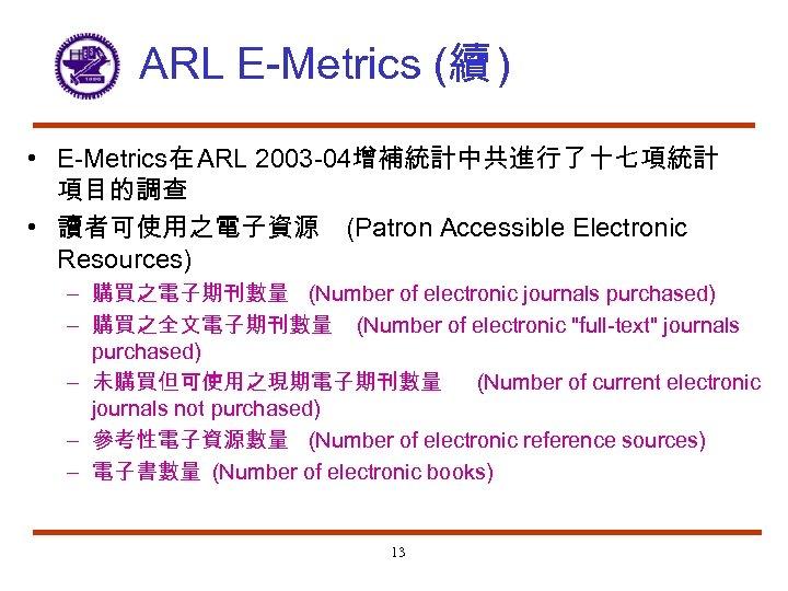 ARL E-Metrics (續 ) • E-Metrics在 ARL 2003 -04增補統計中共進行了十七項統計 項目的調查 • 讀者可使用之電子資源 (Patron Accessible