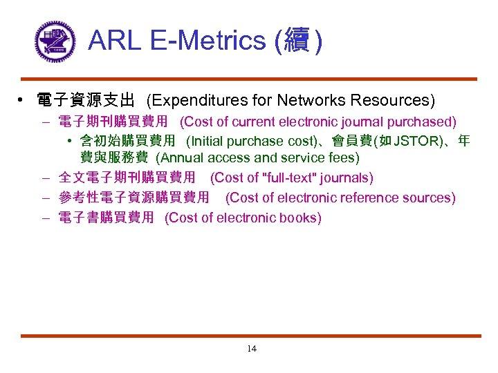 ARL E-Metrics (續 ) • 電子資源支出 (Expenditures for Networks Resources) – 電子期刊購買費用 (Cost of