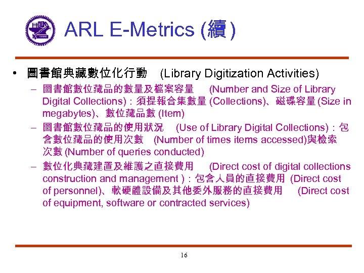 ARL E-Metrics (續 ) • 圖書館典藏數位化行動 (Library Digitization Activities) – 圖書館數位藏品的數量及檔案容量 (Number and Size
