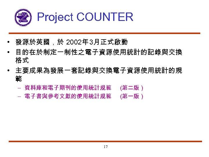 Project COUNTER • 發源於英國,於 2002年 3月正式啟動 • 目的在於制定一制性之電子資源使用統計的記錄與交換 格式 • 主要成果為發展一套記錄與交換電子資源使用統計的規 範 – 資料庫和電子期刊的使用統計規範