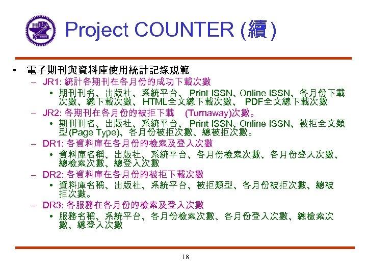 Project COUNTER (續 ) • 電子期刊與資料庫使用統計記錄規範 – JR 1: 統計各期刊在各月份的成功下載次數 • 期刊刊名、出版社、系統平台、 Print ISSN、