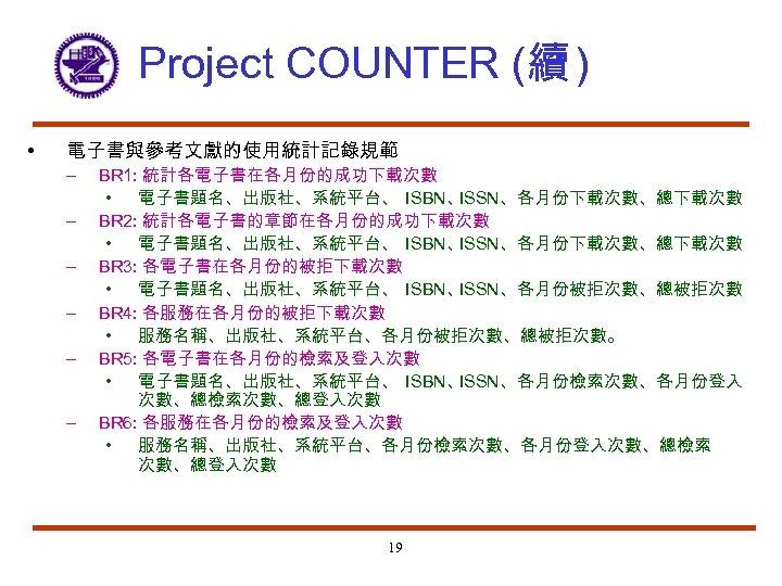 Project COUNTER (續 ) • 電子書與參考文獻的使用統計記錄規範 – – – BR 1: 統計各電子書在各月份的成功下載次數 • 電子書題名、出版社、系統平台、