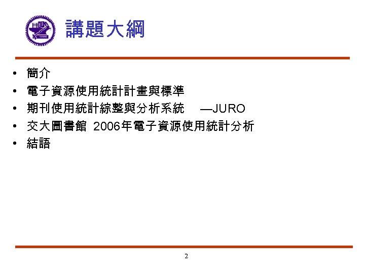 講題大綱 • • • 簡介 電子資源使用統計計畫與標準 期刊使用統計綜整與分析系統 —JURO 交大圖書館 2006年電子資源使用統計分析 結語 2