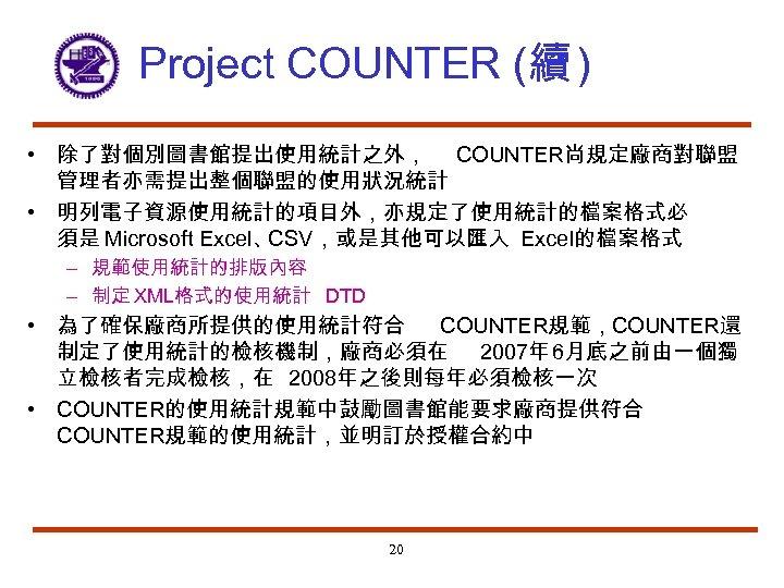 Project COUNTER (續 ) • 除了對個別圖書館提出使用統計之外, COUNTER尚規定廠商對聯盟 管理者亦需提出整個聯盟的使用狀況統計 • 明列電子資源使用統計的項目外,亦規定了使用統計的檔案格式必 須是 Microsoft Excel、 CSV,或是其他可以匯入