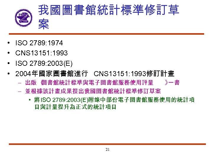 我國圖書館統計標準修訂草 案 • • ISO 2789: 1974 CNS 13151: 1993 ISO 2789: 2003(E) 2004年國家圖書館進行