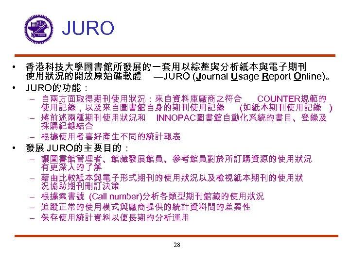 JURO • 香港科技大學圖書館所發展的一套用以綜整與分析紙本與電子期刊 使用狀況的開放原始碼軟體 —JURO (Journal Usage Report Online)。 • JURO的功能: – 自兩方面取得期刊使用狀況:來自資料庫廠商之符合 COUNTER規範的