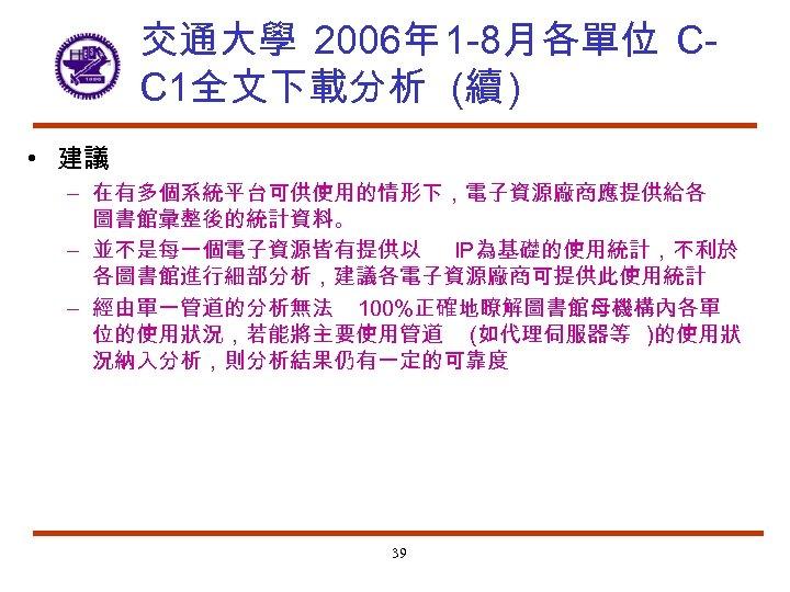 交通大學 2006年 1 -8月各單位 CC 1全文下載分析 (續 ) • 建議 – 在有多個系統平台可供使用的情形下,電子資源廠商應提供給各 圖書館彙整後的統計資料。 –