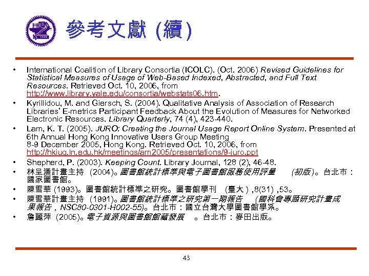 參考文獻 (續 ) • • International Coalition of Library Consortia (ICOLC). (Oct. 2006) Revised