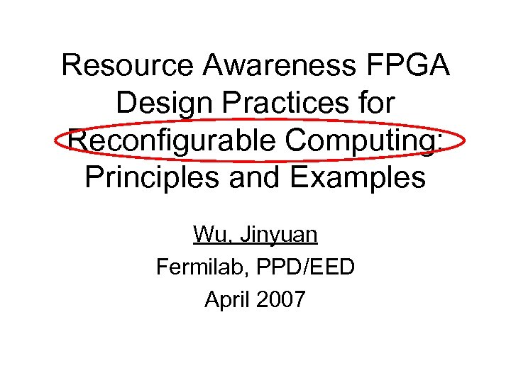 Resource Awareness FPGA Design Practices for Reconfigurable Computing: Principles and Examples Wu, Jinyuan Fermilab,