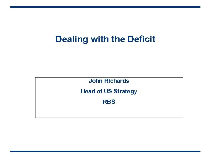 Dealing with the Deficit John Richards Head of US Strategy RBS