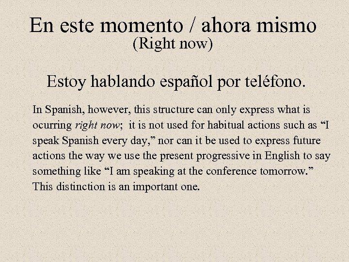 En este momento / ahora mismo (Right now) Estoy hablando español por teléfono. In