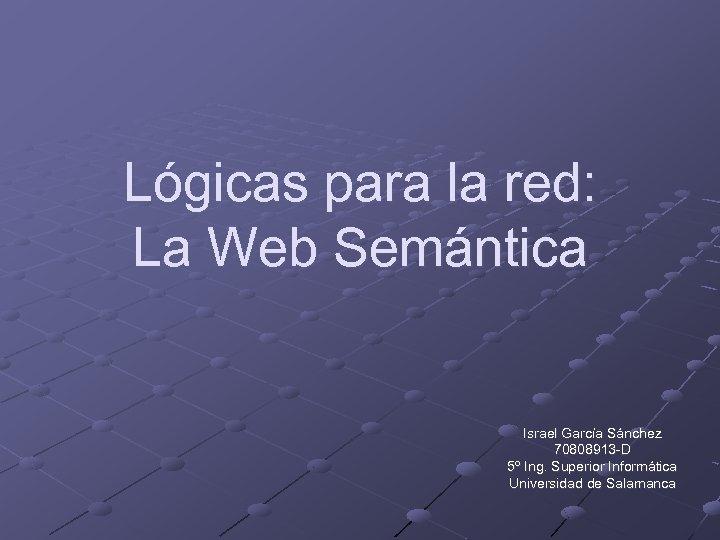 Lógicas para la red: La Web Semántica Israel García Sánchez 70808913 -D 5º Ing.