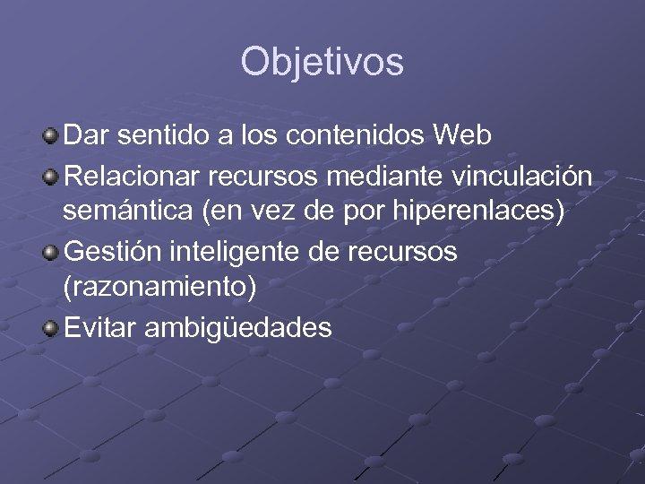 Objetivos Dar sentido a los contenidos Web Relacionar recursos mediante vinculación semántica (en vez