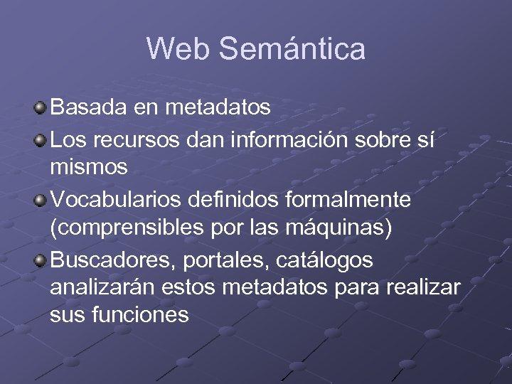 Web Semántica Basada en metadatos Los recursos dan información sobre sí mismos Vocabularios definidos