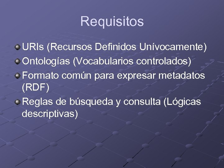 Requisitos URIs (Recursos Definidos Unívocamente) Ontologías (Vocabularios controlados) Formato común para expresar metadatos (RDF)