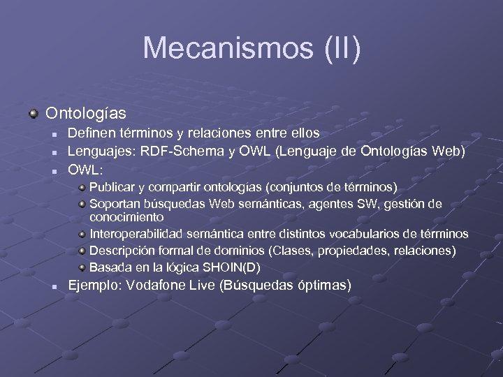 Mecanismos (II) Ontologías n n n Definen términos y relaciones entre ellos Lenguajes: RDF-Schema