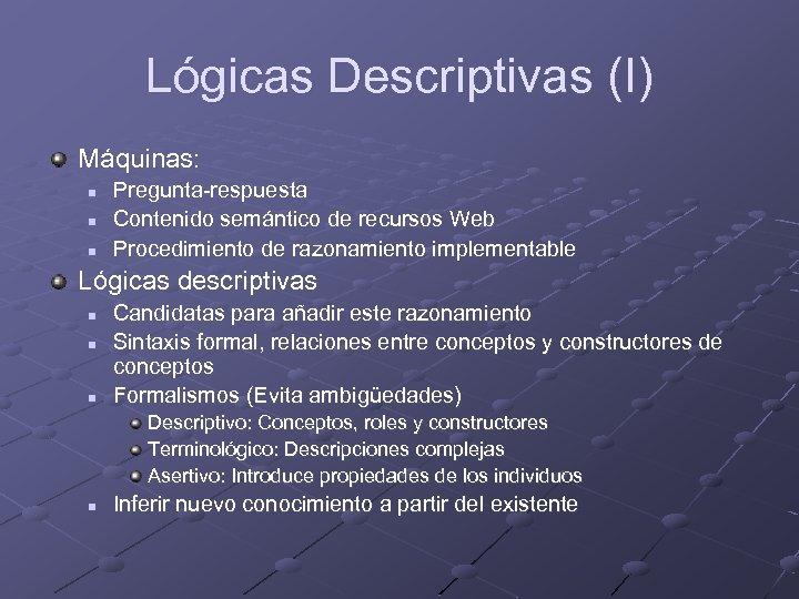 Lógicas Descriptivas (I) Máquinas: n n n Pregunta-respuesta Contenido semántico de recursos Web Procedimiento