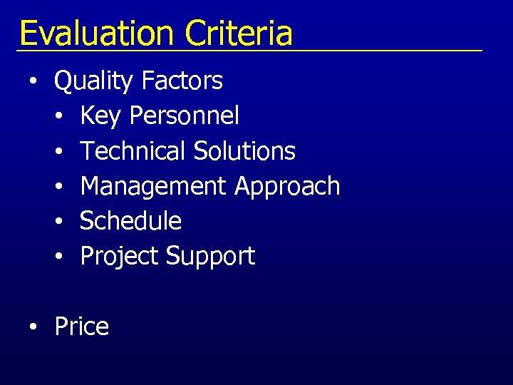 Evaluation Criteria • Quality Factors • Key Personnel • Technical Solutions • Management Approach