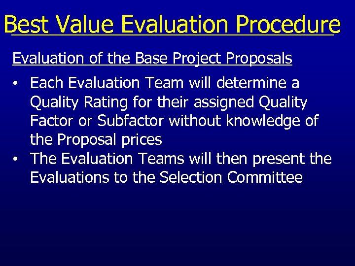 Best Value Evaluation Procedure Evaluation of the Base Project Proposals • Each Evaluation Team