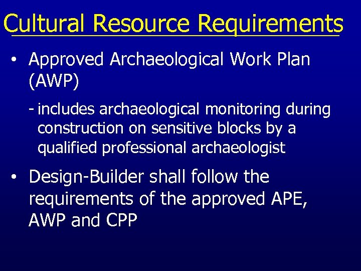 Cultural Resource Requirements • Approved Archaeological Work Plan (AWP) - includes archaeological monitoring during