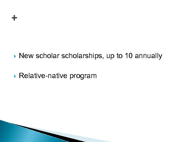 + New scholarships, up to 10 annually Relative-native program