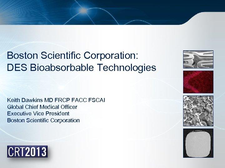 Boston Scientific Corporation: DES Bioabsorbable Technologies Keith Dawkins MD FRCP FACC FSCAI Global Chief