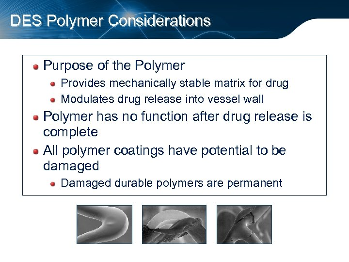 DES Polymer Considerations Purpose of the Polymer Provides mechanically stable matrix for drug Modulates