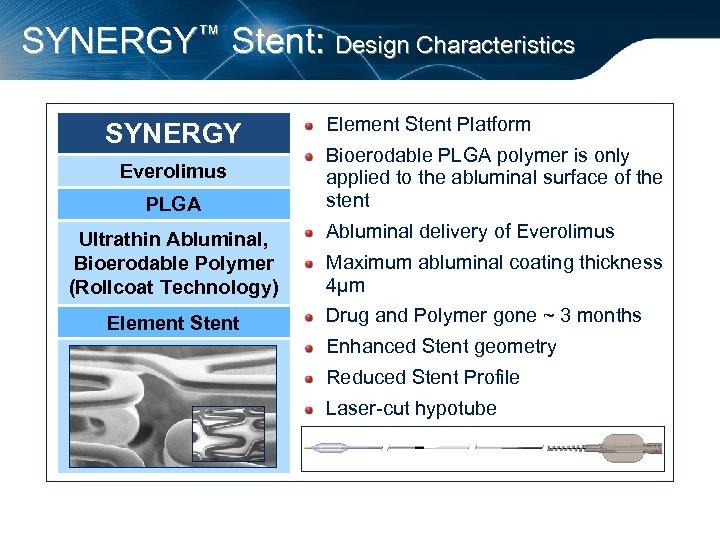 SYNERGY™ Stent: Design Characteristics SYNERGY Everolimus PLGA Ultrathin Abluminal, Bioerodable Polymer (Rollcoat Technology) Element