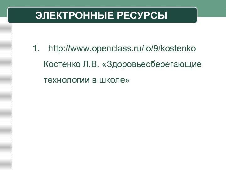 ЭЛЕКТРОННЫЕ РЕСУРСЫ 1. http: //www. openclass. ru/io/9/kostenko Костенко Л. В. «Здоровьесберегающие технологии в школе»