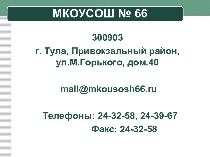 МКОУСОШ № 66 300903 г. Тула, Привокзальный район, ул. М. Горького, дом. 40 mail@mkousosh